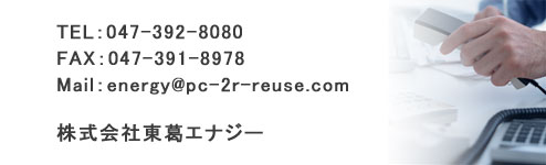 TEL:047-392-8080 FAX:047-391-8978 Mail:energy@pc-2r-reuse.com 株式会社東葛エナジー